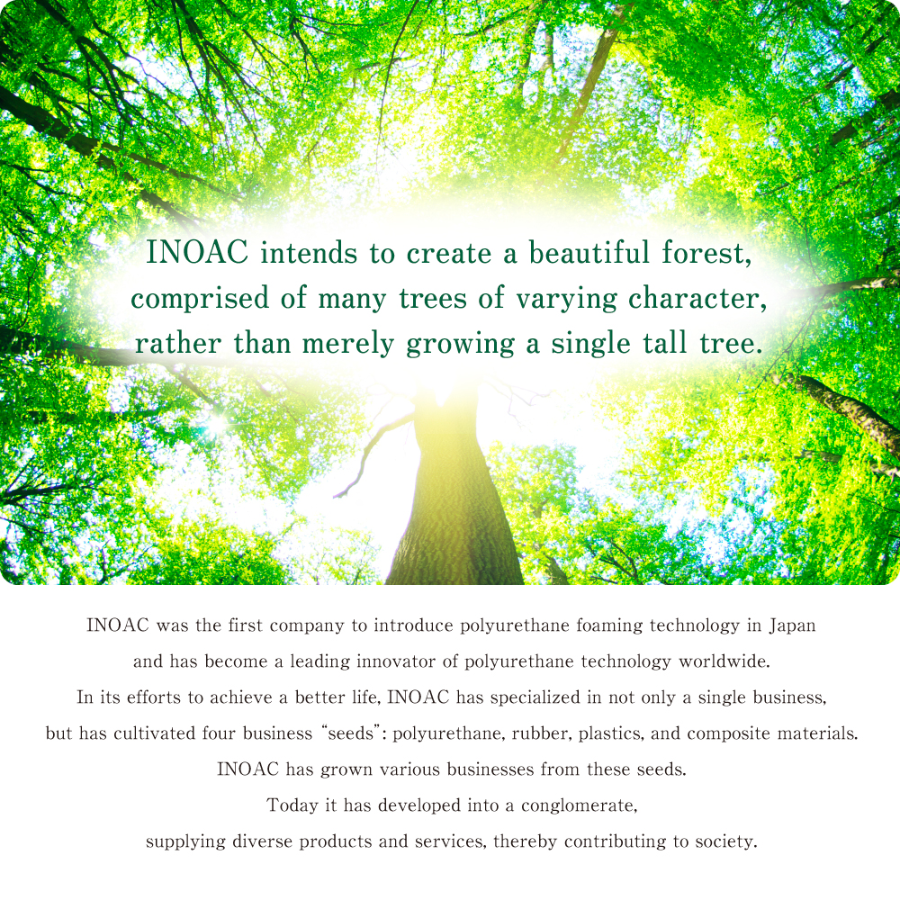 INOAC intends to create a beautiful forest, comprised of many trees of varying character, rather than merely growing a single tall tree.