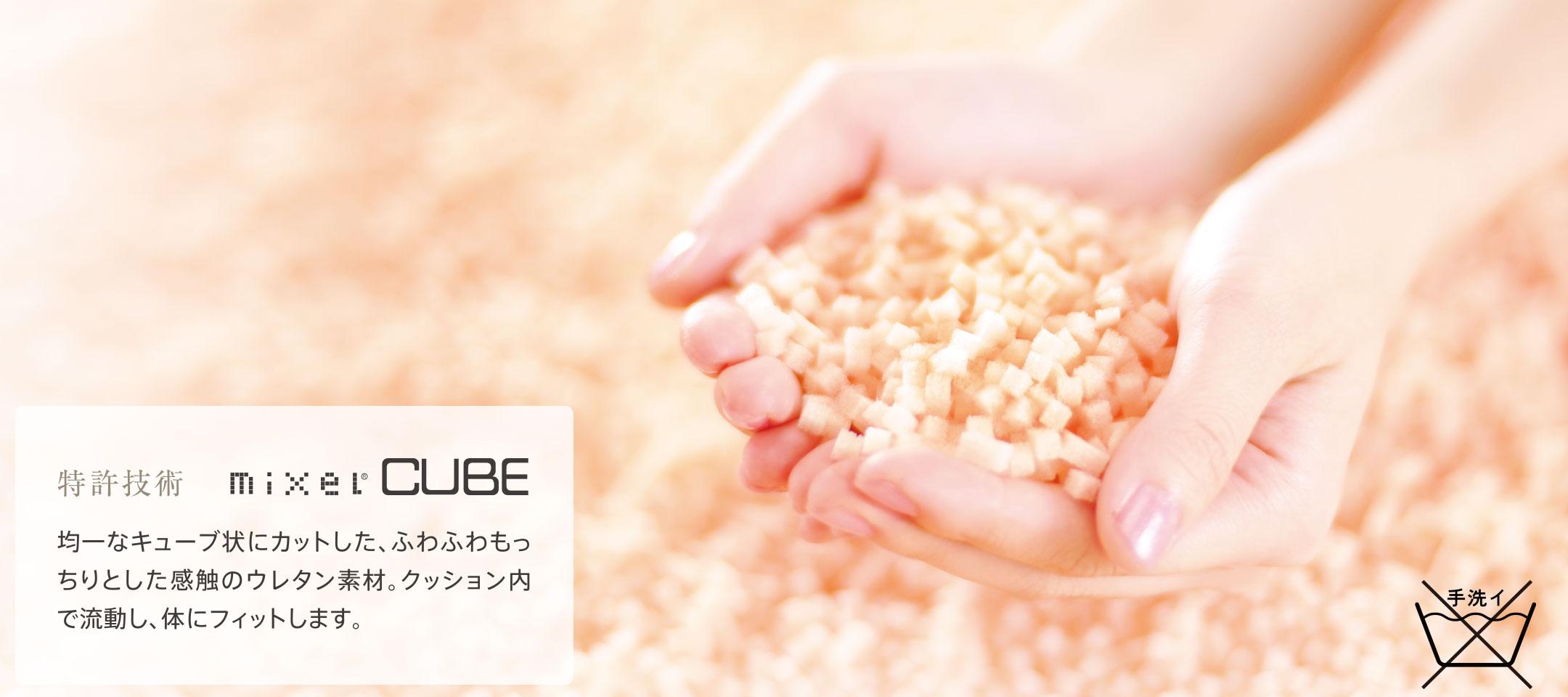 特許技術 mixel®CUBE 均一なキューブ状にカットしたふわふわもっちりとした感触のウレタン素材。クッション内で流動し、体にフィットします。